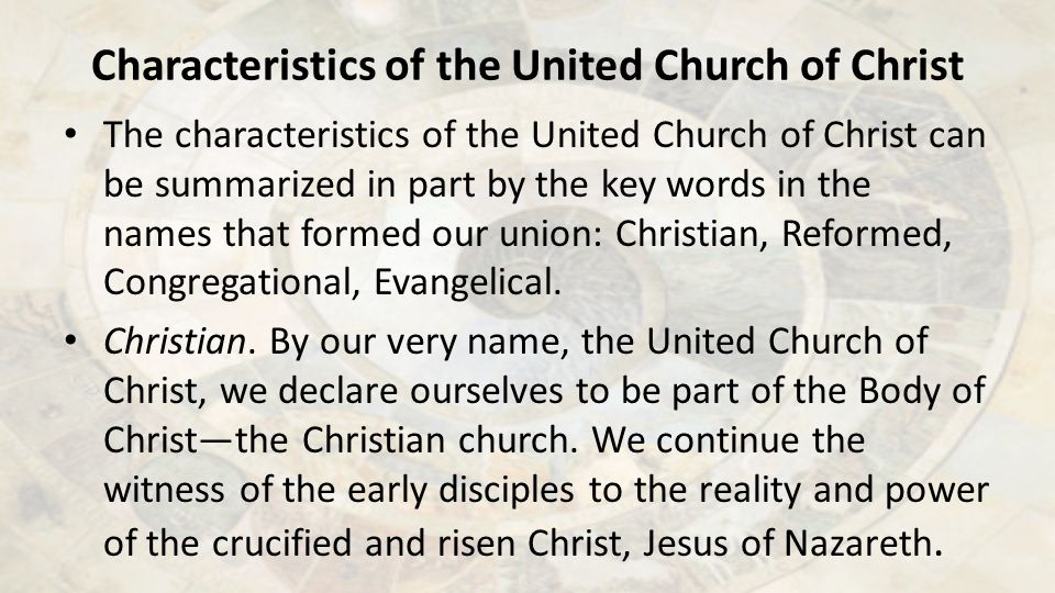 Characteristics of the United Church of Christ The characteristics of the United Church of Christ can be summarized in part by the key words in the names that formed our union: Christian, Reformed, Congregational, Evangelical.