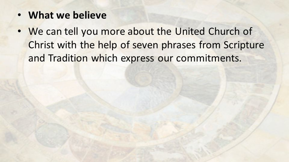 What we believe We can tell you more about the United Church of Christ with the help of seven phrases from Scripture and Tradition which express our commitments.