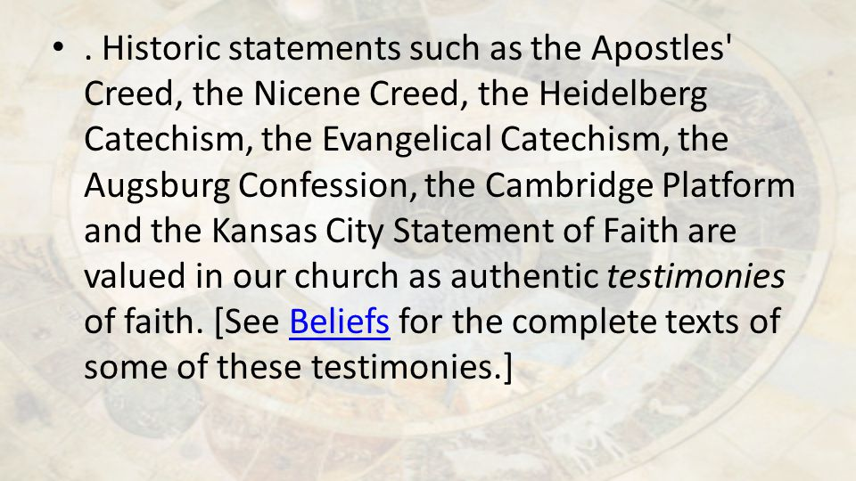 Historic statements such as the Apostles Creed, the Nicene Creed, the Heidelberg Catechism, the Evangelical Catechism, the Augsburg Confession, the Cambridge Platform and the Kansas City Statement of Faith are valued in our church as authentic testimonies of faith.