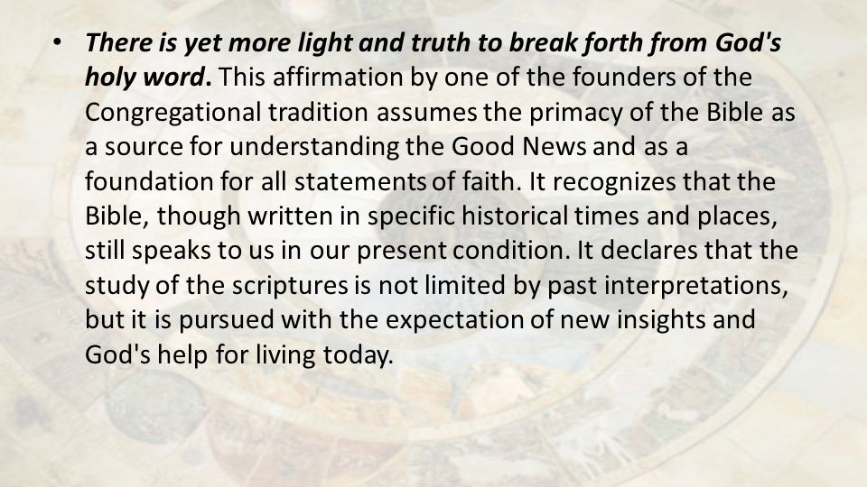 There is yet more light and truth to break forth from God's holy word. This affirmation by one of the founders of the Congregational tradition assumes
