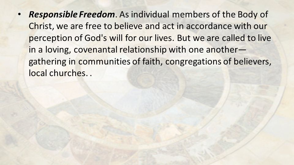 Responsible Freedom. As individual members of the Body of Christ, we are free to believe and act in accordance with our perception of God's will for o