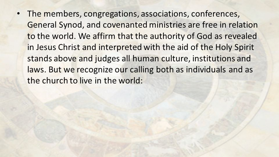 The members, congregations, associations, conferences, General Synod, and covenanted ministries are free in relation to the world. We affirm that the