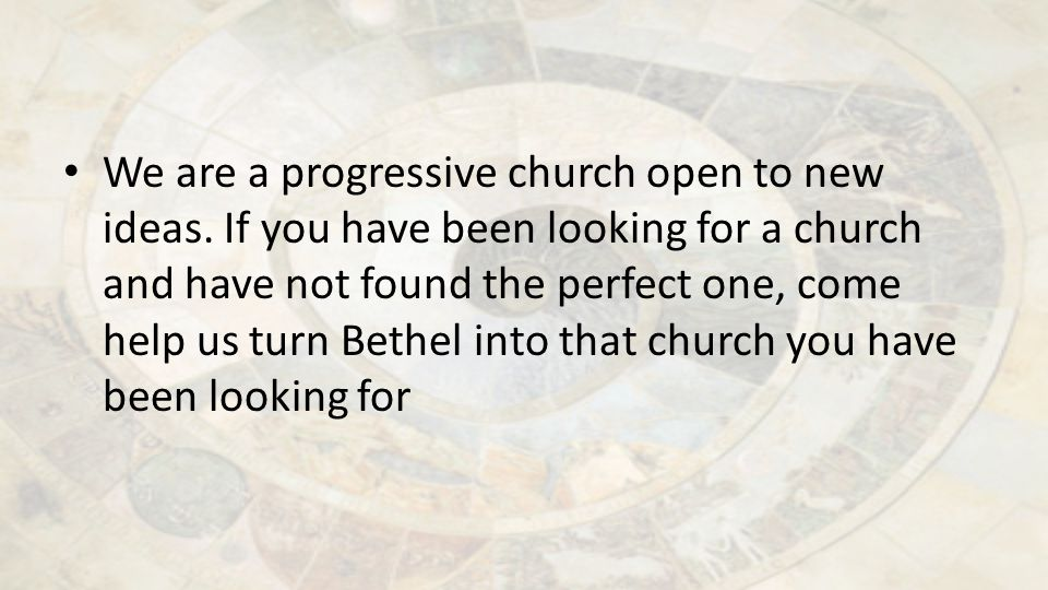 We are a progressive church open to new ideas. If you have been looking for a church and have not found the perfect one, come help us turn Bethel into