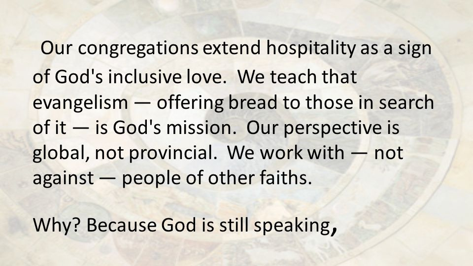 Our congregations extend hospitality as a sign of God's inclusive love. We teach that evangelism — offering bread to those in search of it — is God's