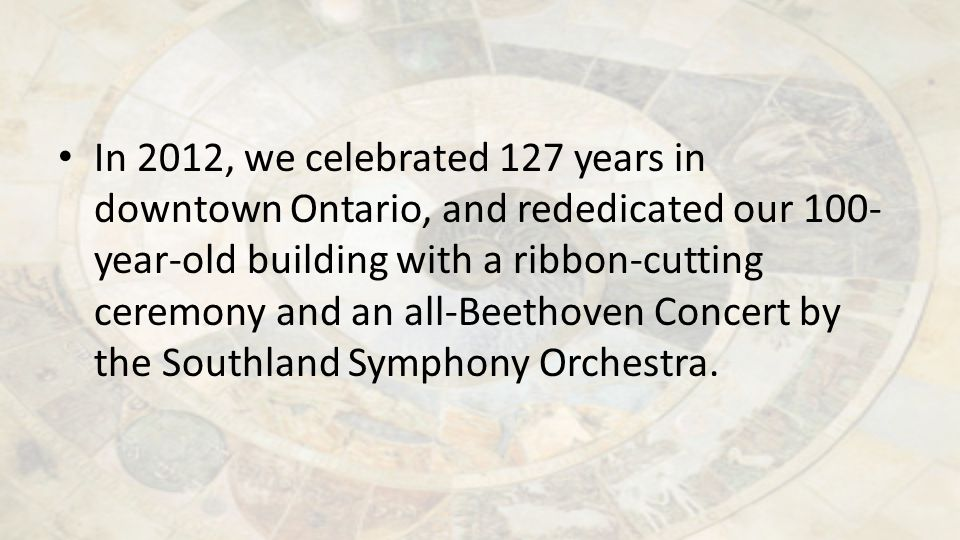 In 2012, we celebrated 127 years in downtown Ontario, and rededicated our 100- year-old building with a ribbon-cutting ceremony and an all-Beethoven C