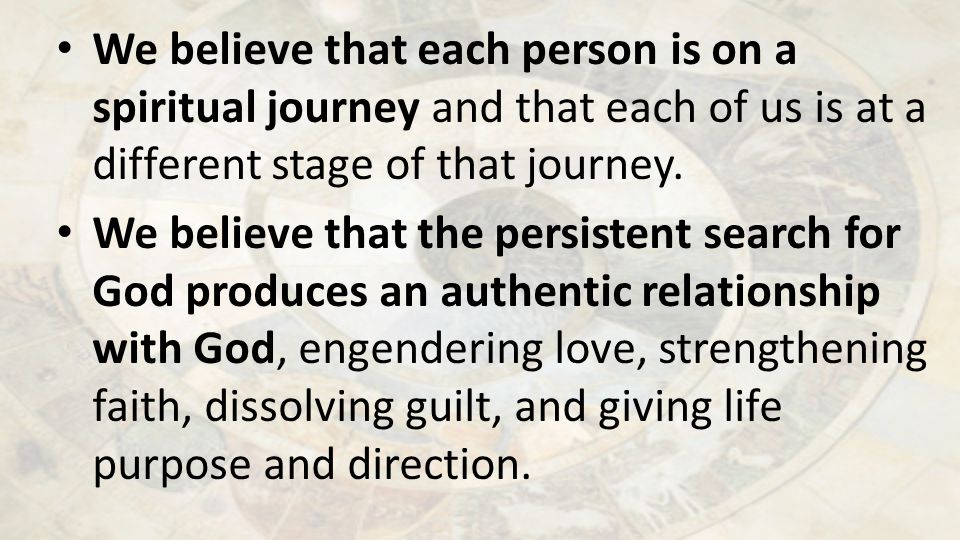 We believe that each person is on a spiritual journey and that each of us is at a different stage of that journey.