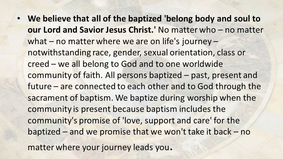 We believe that all of the baptized 'belong body and soul to our Lord and Savior Jesus Christ.' No matter who – no matter what – no matter where we ar