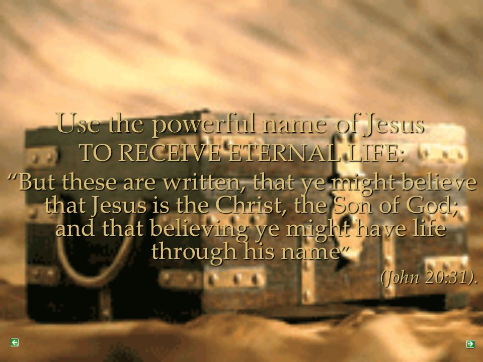 """Use the powerful name of Jesus TO RECEIVE ETERNAL LIFE: """"But these are written, that ye might believe that Jesus is the Christ, the Son of God; and th"""