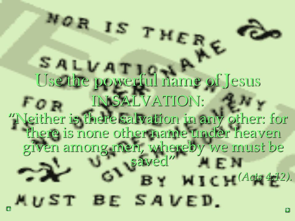 """Use the powerful name of Jesus IN SALVATION: """"Neither is there salvation in any other: for there is none other name under heaven given among men, wher"""