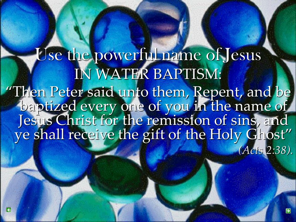 """Use the powerful name of Jesus IN WATER BAPTISM: """"Then Peter said unto them, Repent, and be baptized every one of you in the name of Jesus Christ for"""