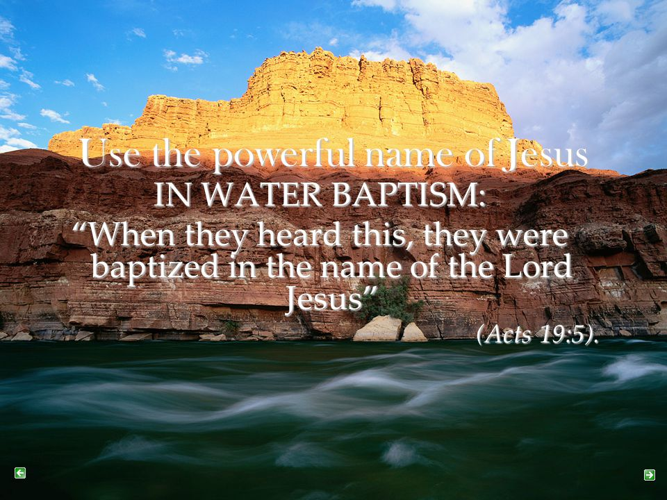 """Use the powerful name of Jesus IN WATER BAPTISM: """"When they heard this, they were baptized in the name of the Lord Jesus"""" (Acts 19:5)."""