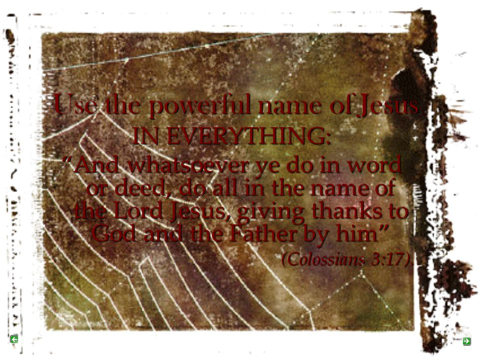 """Use the powerful name of Jesus IN EVERYTHING: """"And whatsoever ye do in word or deed, do all in the name of the Lord Jesus, giving thanks to God and th"""