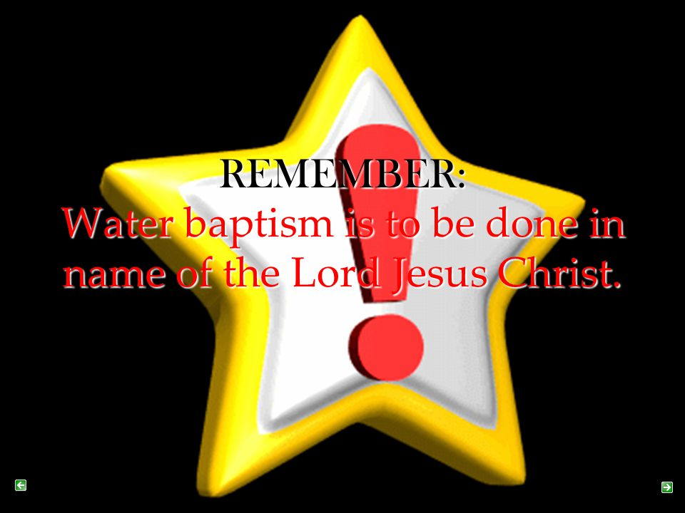 REMEMBER: Water baptism is to be done in name of the Lord Jesus Christ.