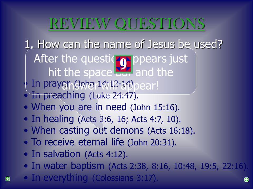 REVIEW QUESTIONS 1. How can the name of Jesus be used? In prayer (John 14:12-14). In preaching (Luke 24:47). When you are in need (John 15:16). In hea