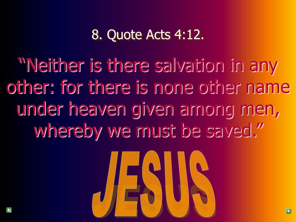 """8. Quote Acts 4:12. """"Neither is there salvation in any other: for there is none other name under heaven given among men, whereby we must be saved."""""""