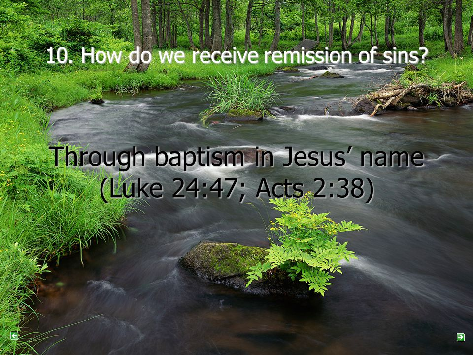 10. How do we receive remission of sins? Through baptism in Jesus' name (Luke 24:47; Acts 2:38)