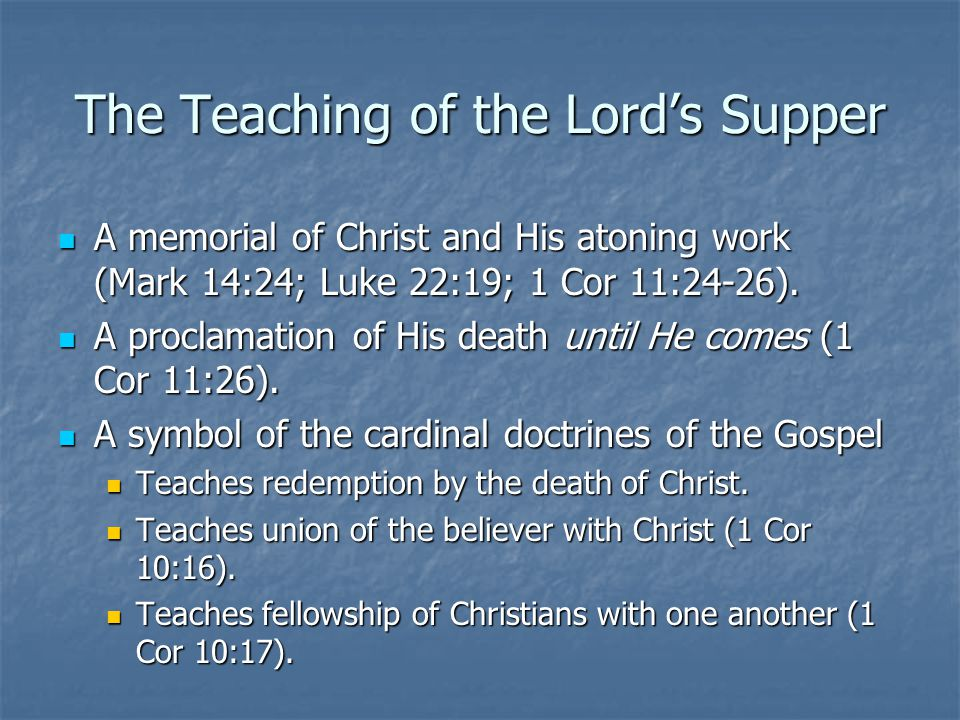 The Teaching of the Lord's Supper A memorial of Christ and His atoning work (Mark 14:24; Luke 22:19; 1 Cor 11:24-26).