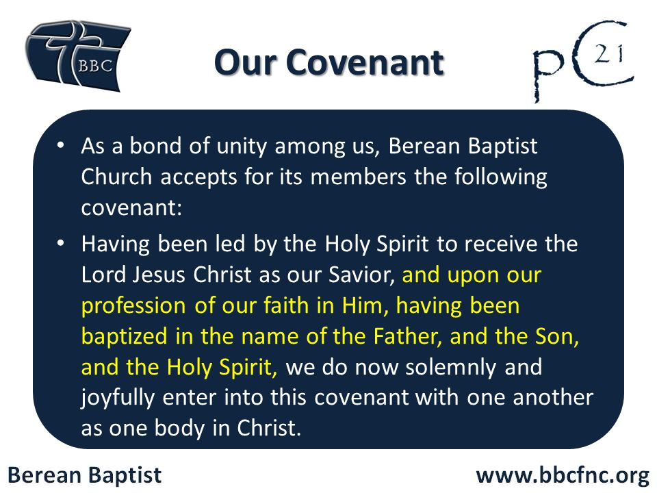 Our Covenant As a bond of unity among us, Berean Baptist Church accepts for its members the following covenant: Having been led by the Holy Spirit to receive the Lord Jesus Christ as our Savior, and upon our profession of our faith in Him, having been baptized in the name of the Father, and the Son, and the Holy Spirit, we do now solemnly and joyfully enter into this covenant with one another as one body in Christ.