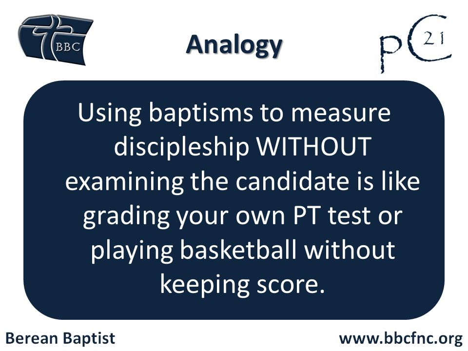 Analogy Using baptisms to measure discipleship WITHOUT examining the candidate is like grading your own PT test or playing basketball without keeping score.
