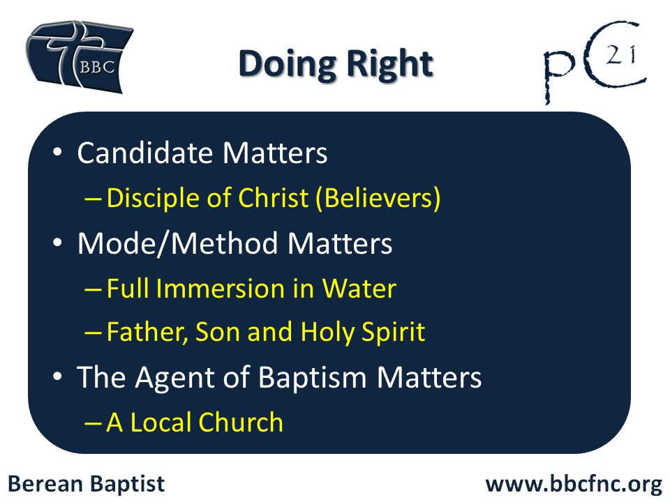 Doing Right Candidate Matters – Disciple of Christ (Believers) Mode/Method Matters – Full Immersion in Water – Father, Son and Holy Spirit The Agent of Baptism Matters – A Local Church