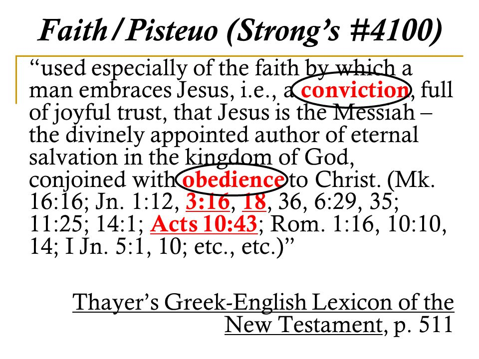 Faith/Pisteuo (Strong's #4100) used especially of the faith by which a man embraces Jesus, i.e., a conviction, full of joyful trust, that Jesus is the Messiah – the divinely appointed author of eternal salvation in the kingdom of God, conjoined with obedience to Christ.