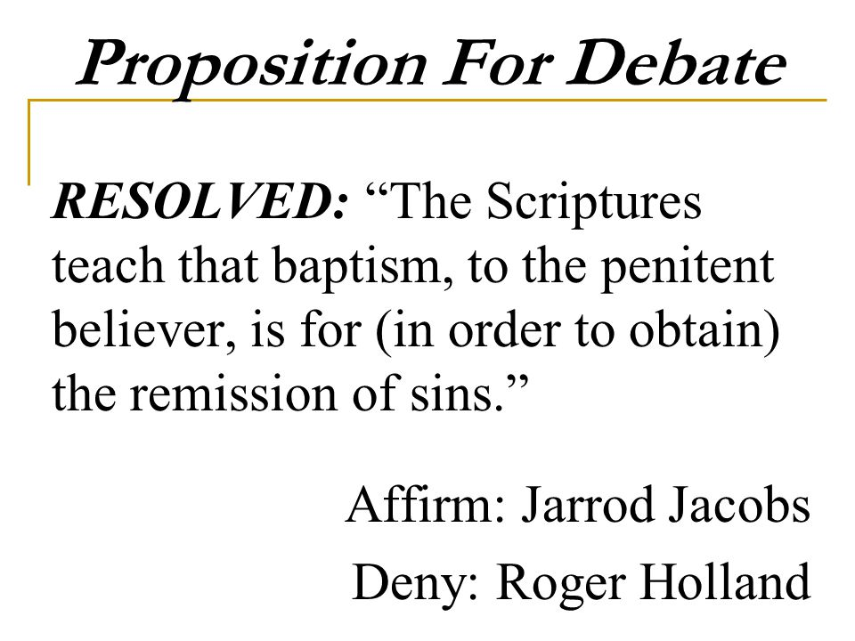Proposition For Debate RESOLVED: The Scriptures teach that baptism, to the penitent believer, is for (in order to obtain) the remission of sins. Affirm: Jarrod Jacobs Deny: Roger Holland