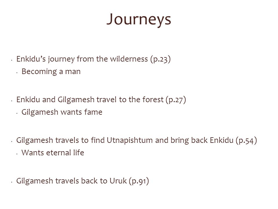 Journeys Enkidu's journey from the wilderness (p.23) Becoming a man Enkidu and Gilgamesh travel to the forest (p.27) Gilgamesh wants fame Gilgamesh travels to find Utnapishtum and bring back Enkidu (p.54) Wants eternal life Gilgamesh travels back to Uruk (p.91)