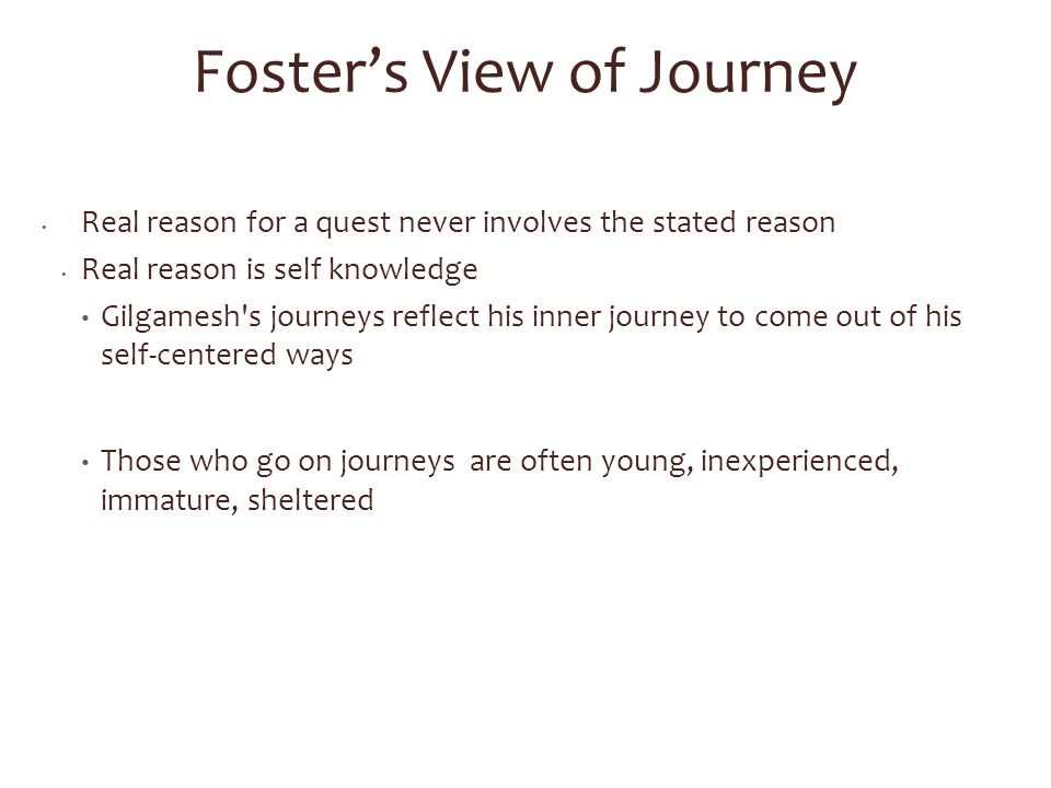 Foster's View of Journey Real reason for a quest never involves the stated reason Real reason is self knowledge Gilgamesh s journeys reflect his inner journey to come out of his self-centered ways Those who go on journeys are often young, inexperienced, immature, sheltered