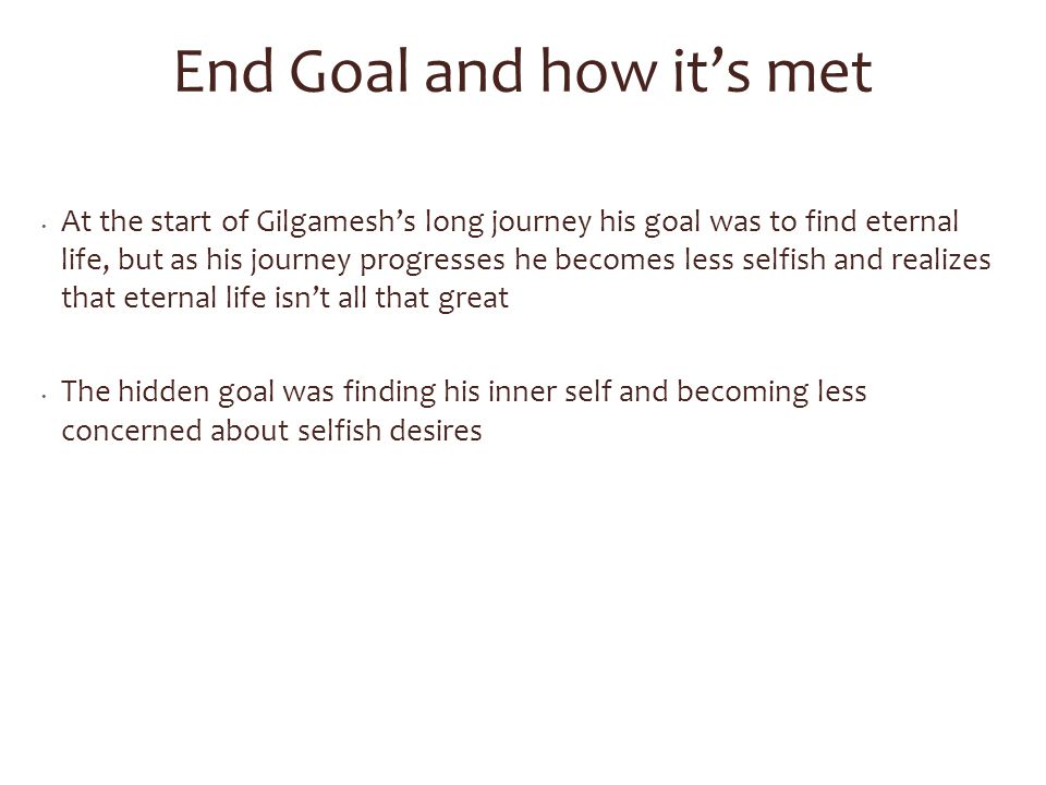 End Goal and how it's met At the start of Gilgamesh's long journey his goal was to find eternal life, but as his journey progresses he becomes less se