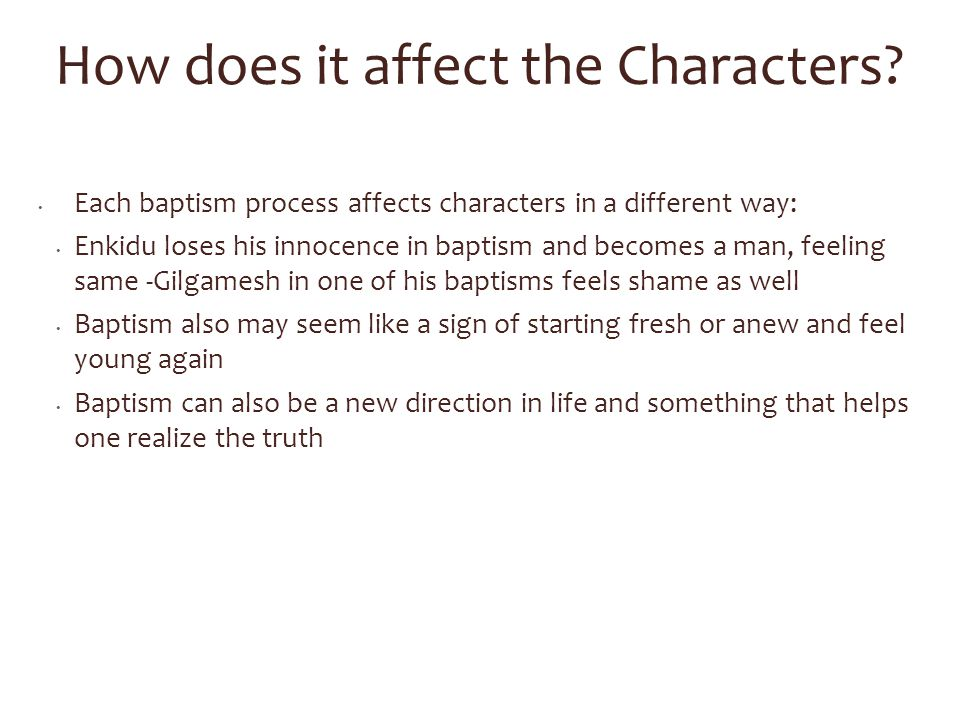 How does it affect the Characters? Each baptism process affects characters in a different way: Enkidu loses his innocence in baptism and becomes a man