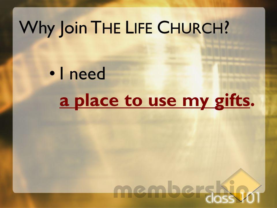 I need a place to use my gifts. Why Join T HE L IFE C HURCH ?