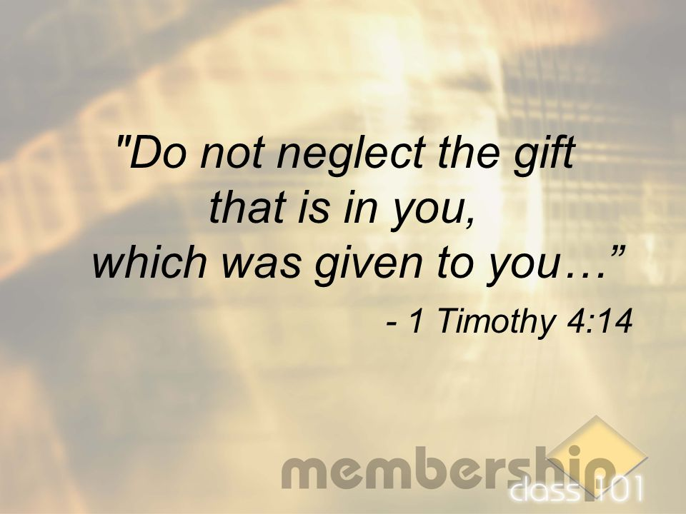 Do not neglect the gift that is in you, which was given to you… - 1 Timothy 4:14