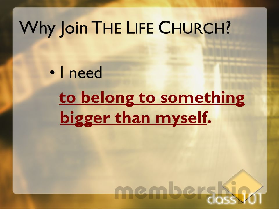 I need to belong to something bigger than myself. Why Join T HE L IFE C HURCH ?