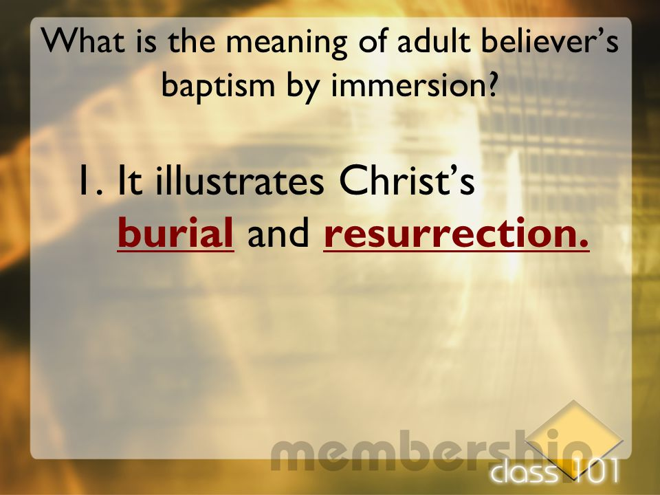 What is the meaning of adult believer's baptism by immersion? 1.It illustrates Christ's burial and resurrection.