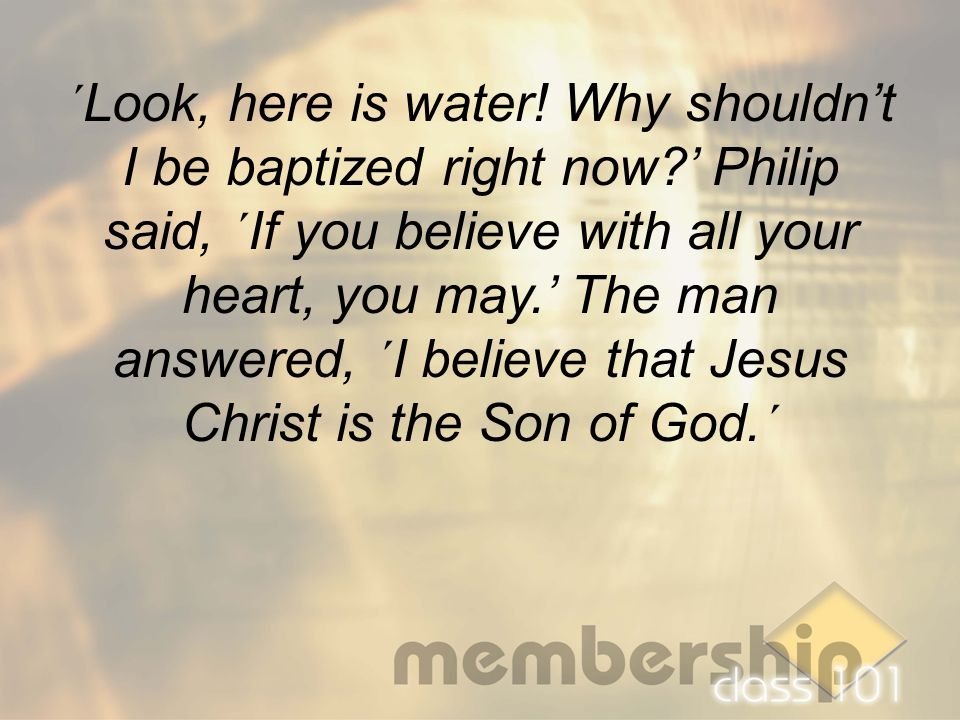 ´Look, here is water! Why shouldn't I be baptized right now?' Philip said, ´If you believe with all your heart, you may.' The man answered, ´I believe
