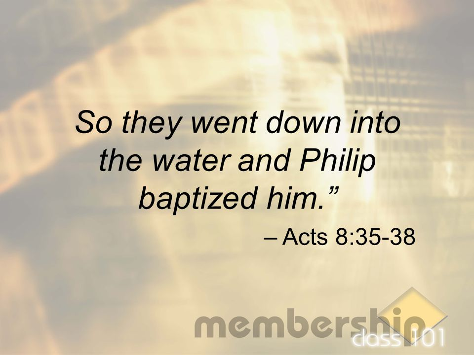 "So they went down into the water and Philip baptized him."" – Acts 8:35-38"