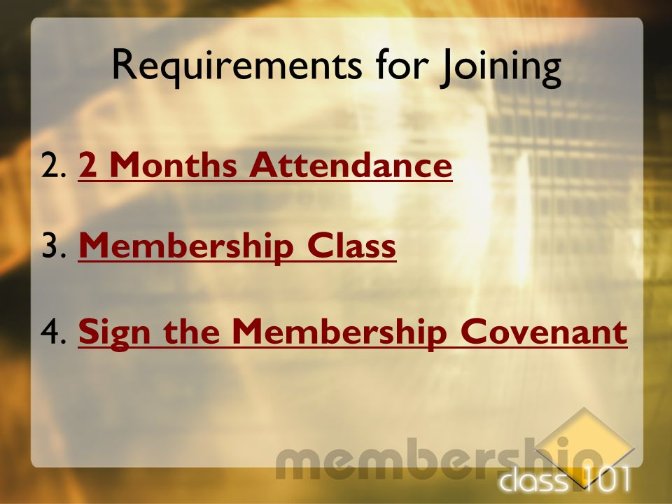 2. 2 Months Attendance 3. Membership Class 4. Sign the Membership Covenant Requirements for Joining