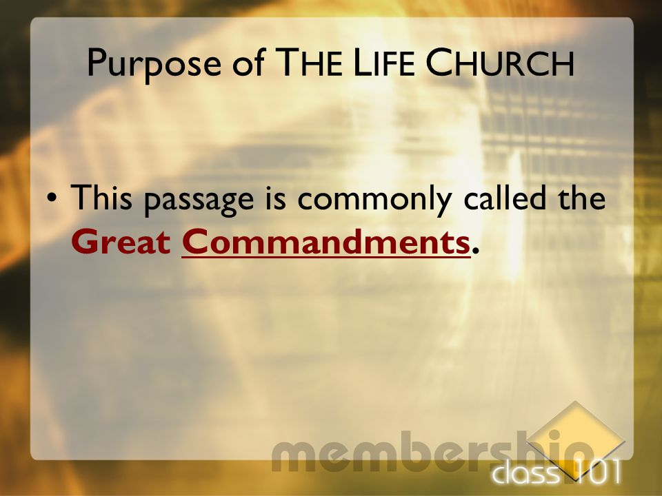 This passage is commonly called the Great Commandments. Purpose of T HE L IFE C HURCH