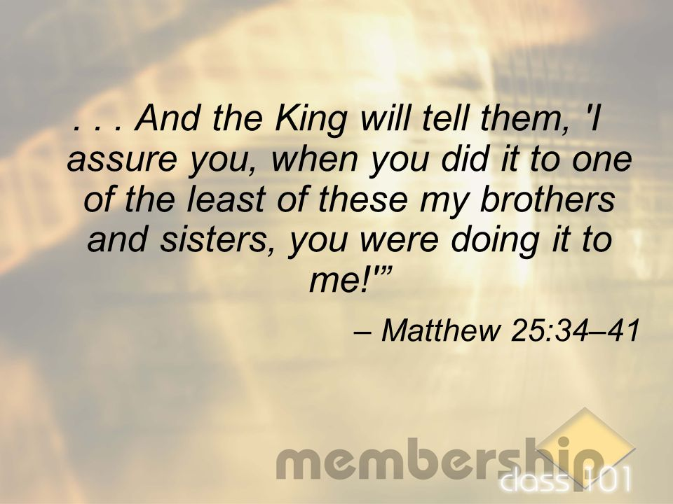 "... And the King will tell them, 'I assure you, when you did it to one of the least of these my brothers and sisters, you were doing it to me!'"" – Mat"