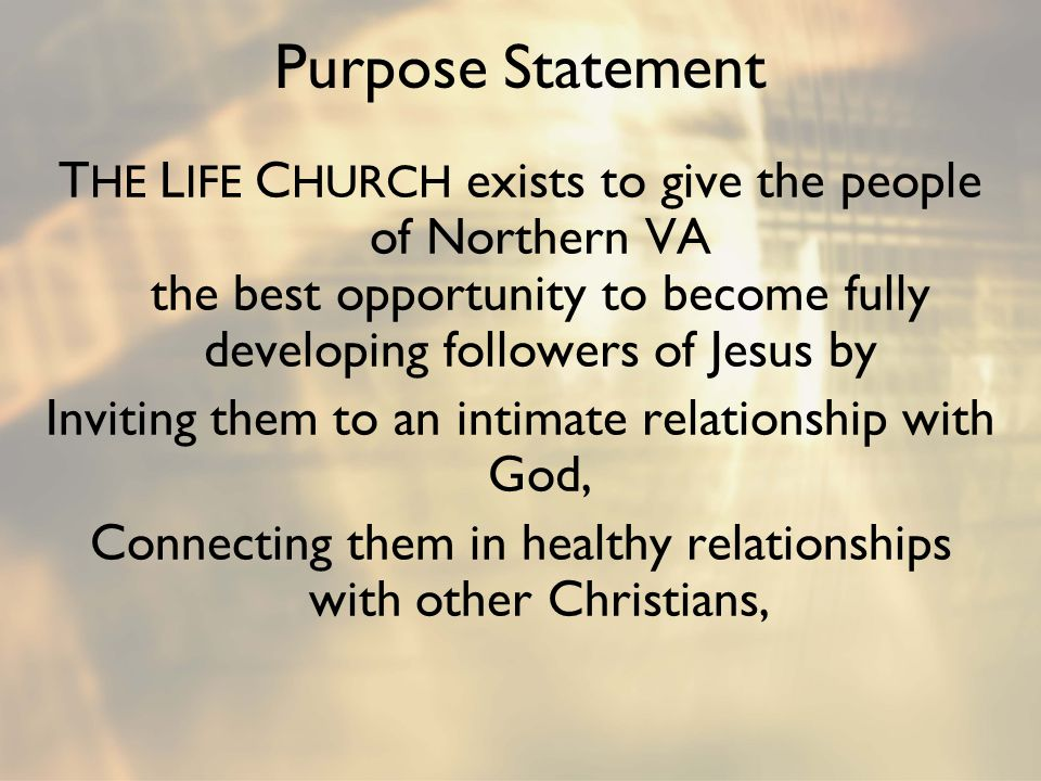 Purpose Statement T HE L IFE C HURCH exists to give the people of Northern VA the best opportunity to become fully developing followers of Jesus by In