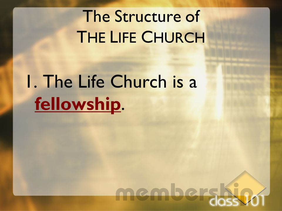The Structure of T HE L IFE C HURCH 1. The Life Church is a fellowship.