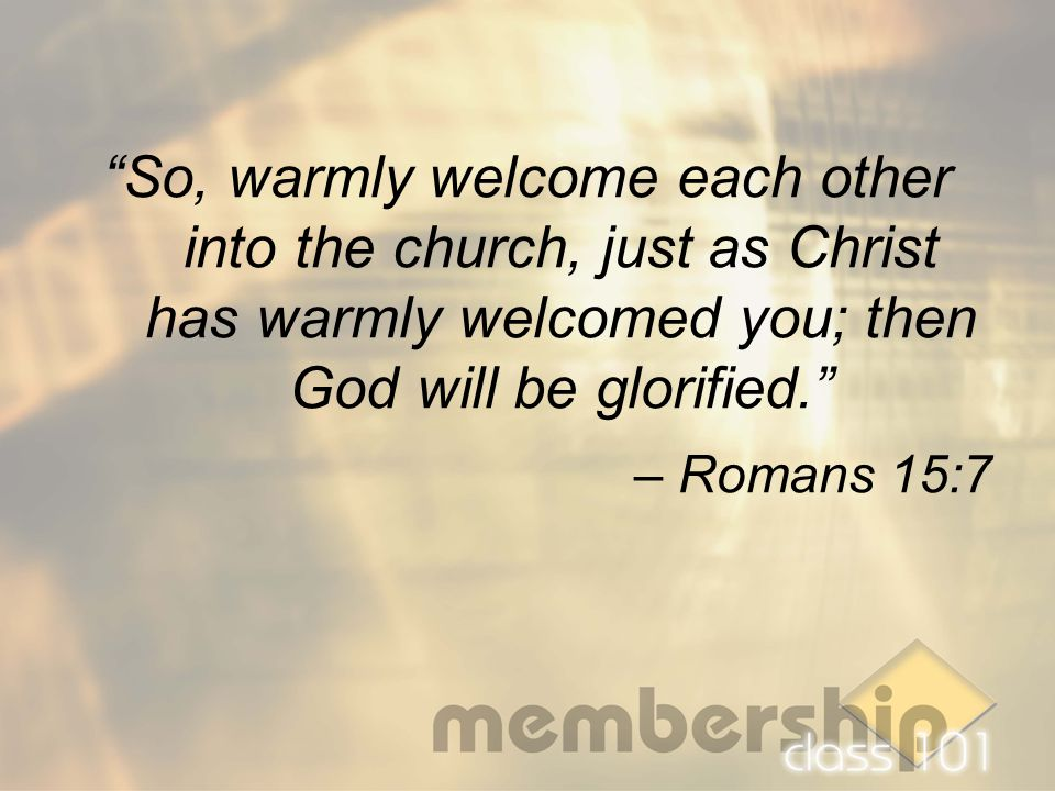 """So, warmly welcome each other into the church, just as Christ has warmly welcomed you; then God will be glorified."" – Romans 15:7"