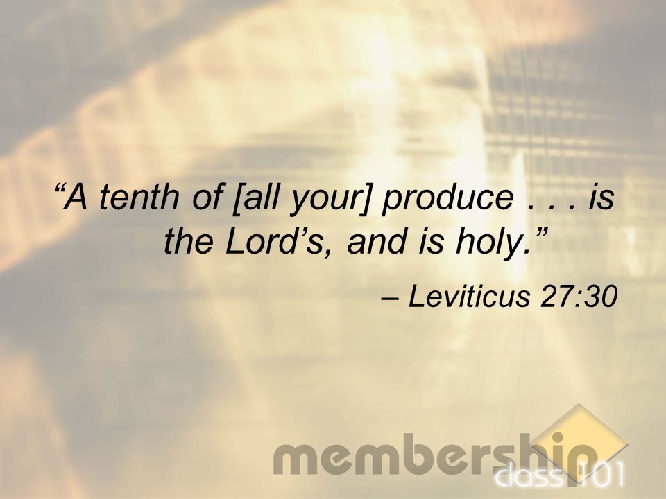 """A tenth of [all your] produce... is the Lord's, and is holy."" – Leviticus 27:30"