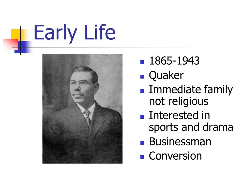 Early Life 1865-1943 Quaker Immediate family not religious Interested in sports and drama Businessman Conversion