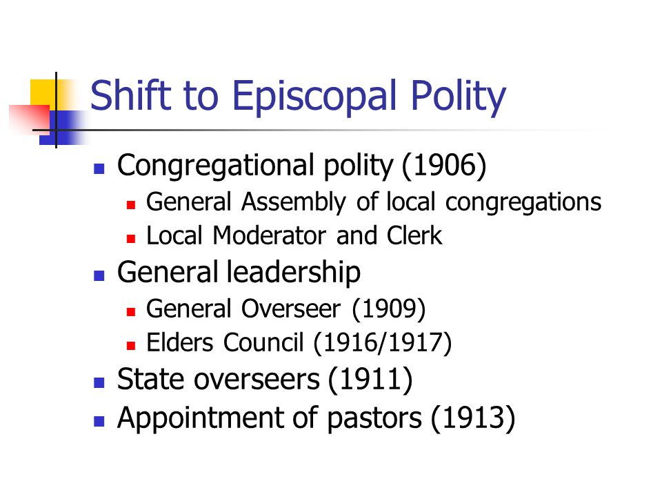 Shift to Episcopal Polity Congregational polity (1906) General Assembly of local congregations Local Moderator and Clerk General leadership General Overseer (1909) Elders Council (1916/1917) State overseers (1911) Appointment of pastors (1913)