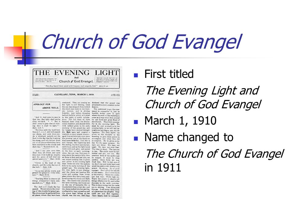Church of God Evangel First titled The Evening Light and Church of God Evangel March 1, 1910 Name changed to The Church of God Evangel in 1911