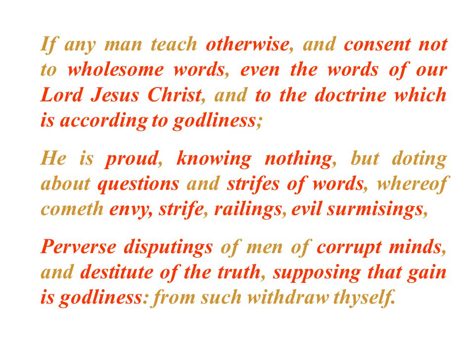 If any man teach otherwise, and consent not to wholesome words, even the words of our Lord Jesus Christ, and to the doctrine which is according to godliness; He is proud, knowing nothing, but doting about questions and strifes of words, whereof cometh envy, strife, railings, evil surmisings, Perverse disputings of men of corrupt minds, and destitute of the truth, supposing that gain is godliness: from such withdraw thyself.