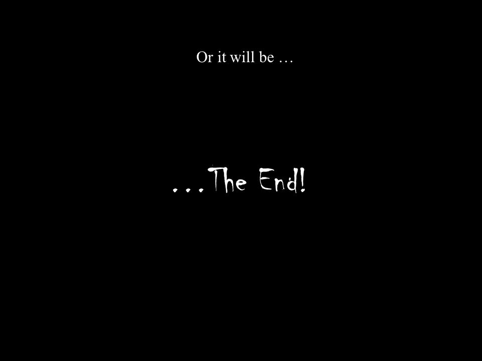 …The End! Or it will be …