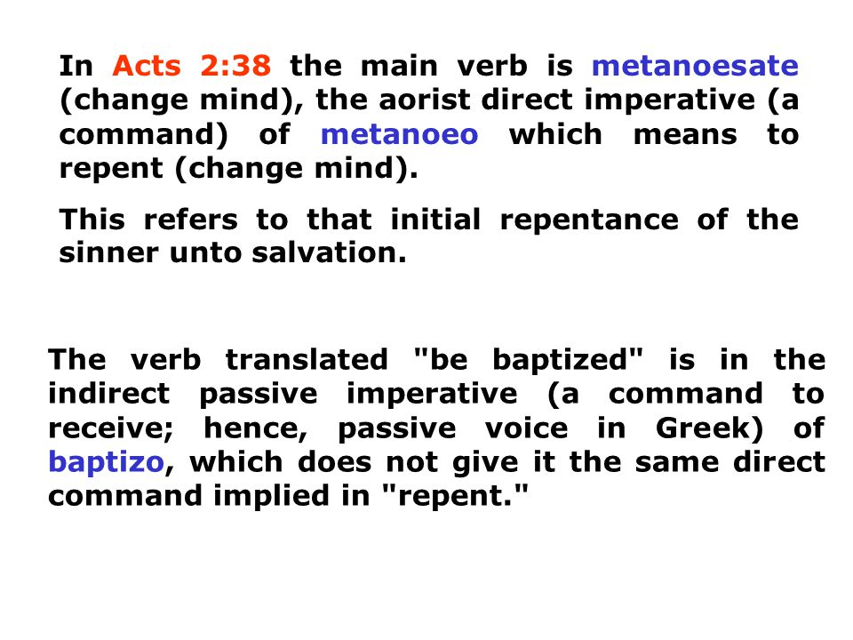 In Acts 2:38 the main verb is metanoesate (change mind), the aorist direct imperative (a command) of metanoeo which means to repent (change mind).