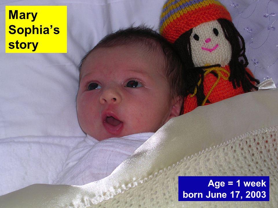 Age = 1 week born June 17, 2003 Mary Sophia's story